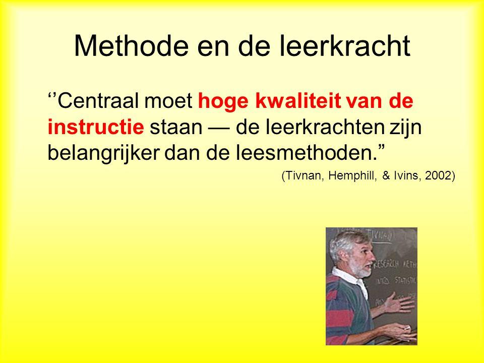 Methode en de leerkracht ''Centraal moet hoge kwaliteit van de instructie staan — de leerkrachten zijn belangrijker dan de leesmethoden. (Tivnan, Hemphill, & Ivins, 2002)