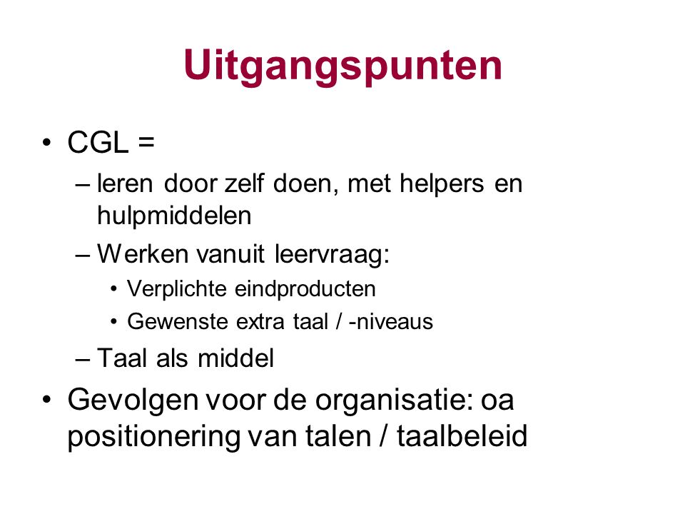 Uitgangspunten CGL = –leren door zelf doen, met helpers en hulpmiddelen –Werken vanuit leervraag: Verplichte eindproducten Gewenste extra taal / -nive