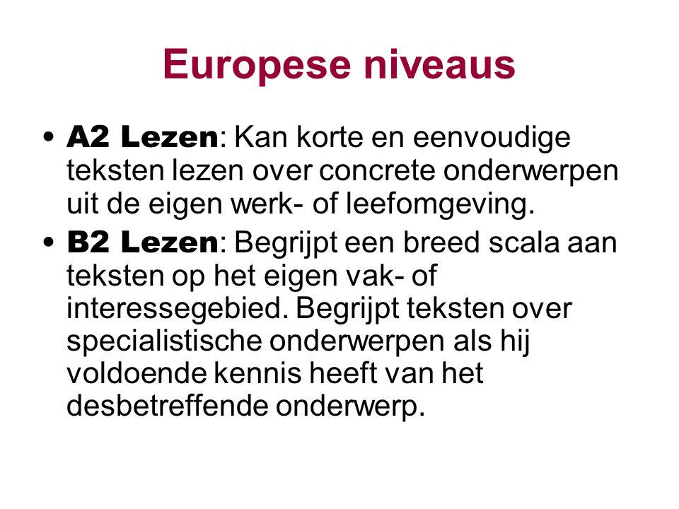 Europese niveaus A2 Lezen : Kan korte en eenvoudige teksten lezen over concrete onderwerpen uit de eigen werk- of leefomgeving. B2 Lezen : Begrijpt ee
