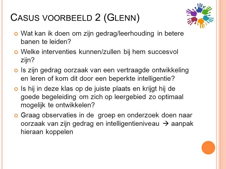 C ASUS VOORBEELD 2 (G LENN ) Wat kan ik doen om zijn gedrag/leerhouding in betere banen te leiden? Welke interventies kunnen/zullen bij hem succesvol