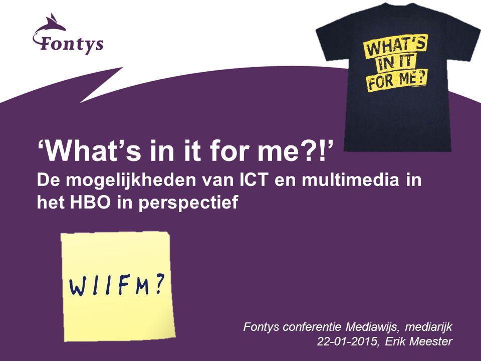 'What's in it for me !' De mogelijkheden van ICT en multimedia in het HBO in perspectief Fontys conferentie Mediawijs, mediarijk 22-01-2015, Erik Meester