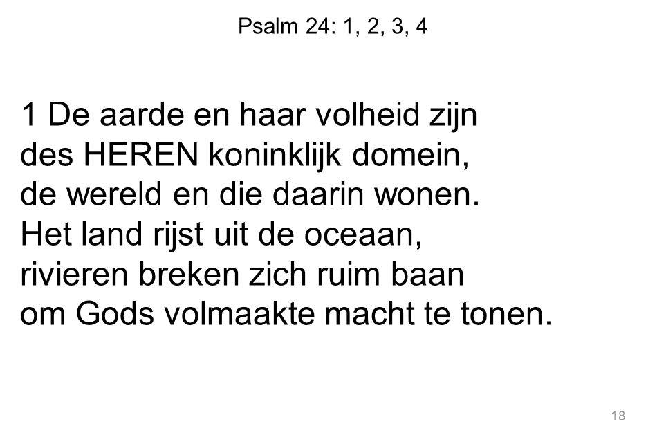 Psalm 24: 1, 2, 3, 4 1 De aarde en haar volheid zijn des HEREN koninklijk domein, de wereld en die daarin wonen. Het land rijst uit de oceaan, riviere
