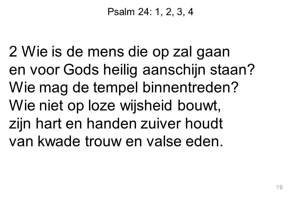 Psalm 24: 1, 2, 3, 4 2 Wie is de mens die op zal gaan en voor Gods heilig aanschijn staan? Wie mag de tempel binnentreden? Wie niet op loze wijsheid b