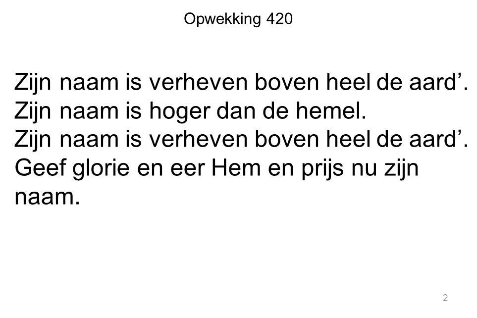 Opwekking 420 Zijn naam is verheven boven heel de aard'. Zijn naam is hoger dan de hemel. Zijn naam is verheven boven heel de aard'. Geef glorie en ee