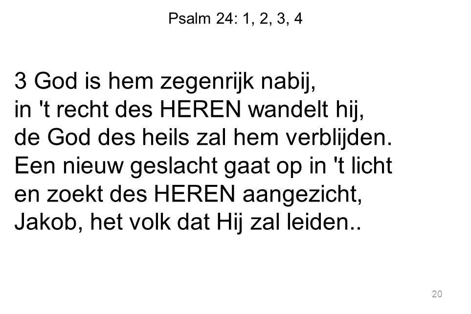 Psalm 24: 1, 2, 3, 4 3 God is hem zegenrijk nabij, in 't recht des HEREN wandelt hij, de God des heils zal hem verblijden. Een nieuw geslacht gaat op