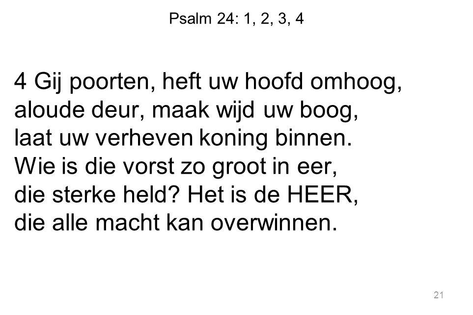 Psalm 24: 1, 2, 3, 4 4 Gij poorten, heft uw hoofd omhoog, aloude deur, maak wijd uw boog, laat uw verheven koning binnen. Wie is die vorst zo groot in
