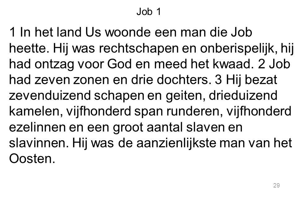 Job 1 1 In het land Us woonde een man die Job heette. Hij was rechtschapen en onberispelijk, hij had ontzag voor God en meed het kwaad. 2 Job had zeve