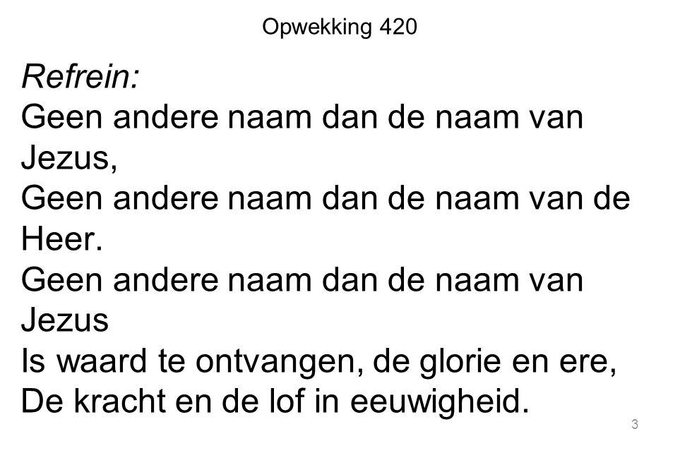 Opwekking 420 Refrein: Geen andere naam dan de naam van Jezus, Geen andere naam dan de naam van de Heer. Geen andere naam dan de naam van Jezus Is waa