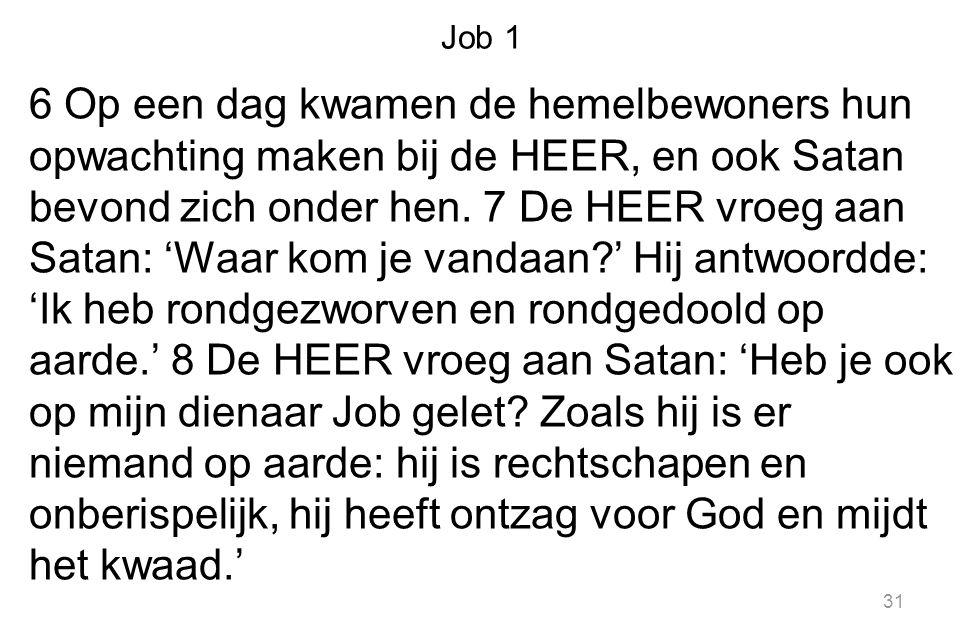 Job 1 6 Op een dag kwamen de hemelbewoners hun opwachting maken bij de HEER, en ook Satan bevond zich onder hen. 7 De HEER vroeg aan Satan: 'Waar kom