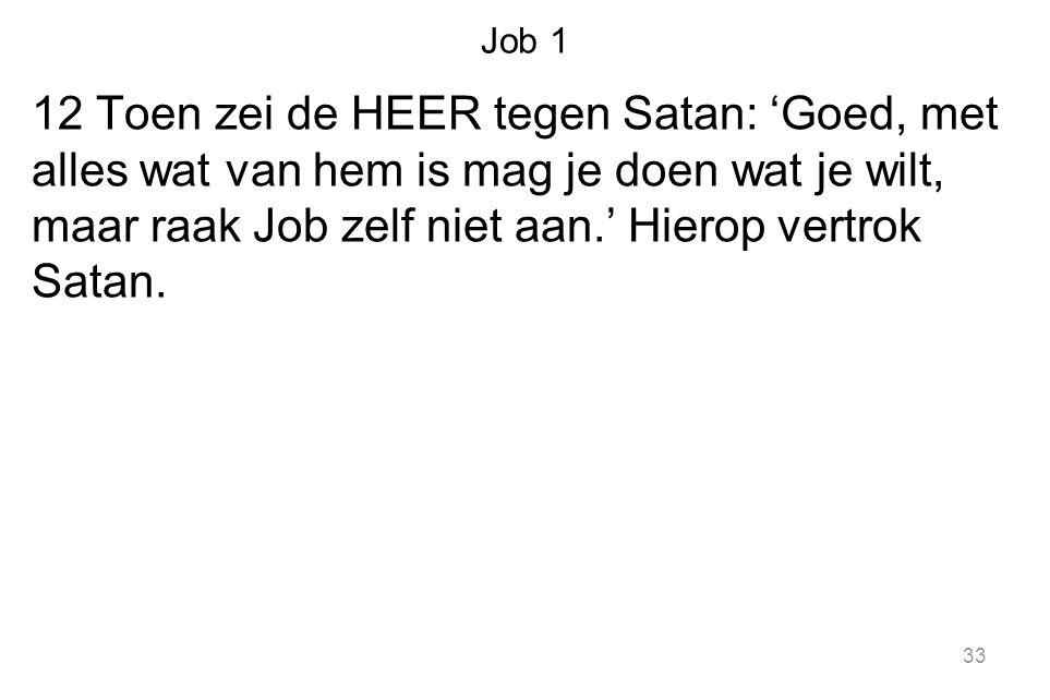 Job 1 12 Toen zei de HEER tegen Satan: 'Goed, met alles wat van hem is mag je doen wat je wilt, maar raak Job zelf niet aan.' Hierop vertrok Satan. 33