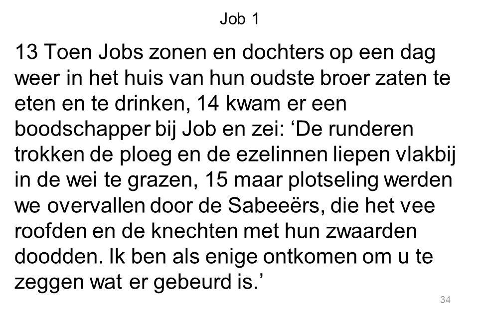 Job 1 13 Toen Jobs zonen en dochters op een dag weer in het huis van hun oudste broer zaten te eten en te drinken, 14 kwam er een boodschapper bij Job