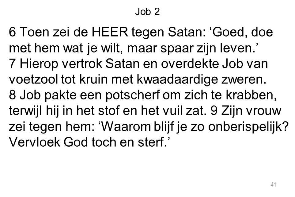 Job 2 6 Toen zei de HEER tegen Satan: 'Goed, doe met hem wat je wilt, maar spaar zijn leven.' 7 Hierop vertrok Satan en overdekte Job van voetzool tot