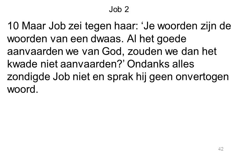 Job 2 10 Maar Job zei tegen haar: 'Je woorden zijn de woorden van een dwaas. Al het goede aanvaarden we van God, zouden we dan het kwade niet aanvaard