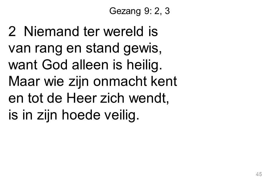 Gezang 9: 2, 3 2 Niemand ter wereld is van rang en stand gewis, want God alleen is heilig. Maar wie zijn onmacht kent en tot de Heer zich wendt, is in