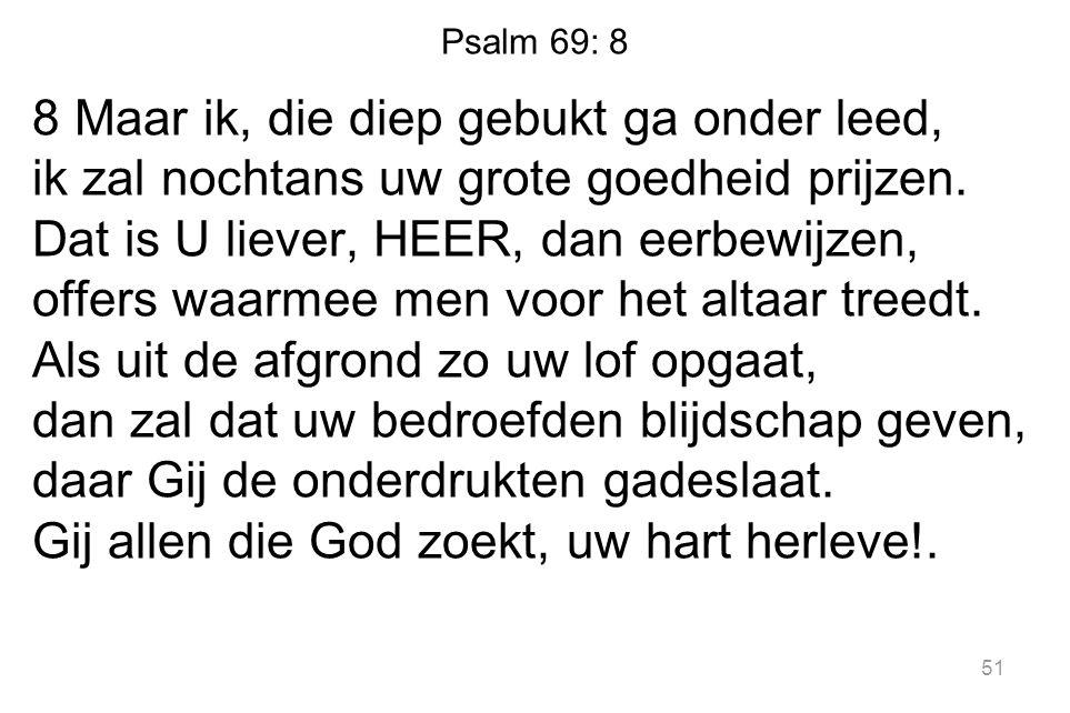 Psalm 69: 8 8 Maar ik, die diep gebukt ga onder leed, ik zal nochtans uw grote goedheid prijzen. Dat is U liever, HEER, dan eerbewijzen, offers waarme