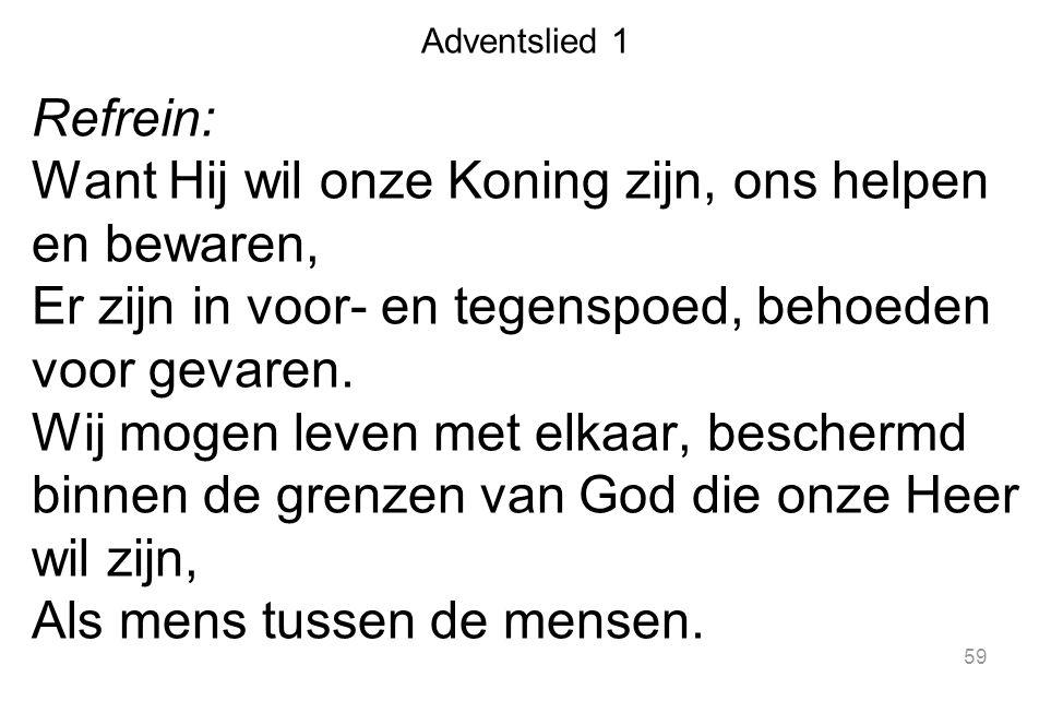 Adventslied 1 Refrein: Want Hij wil onze Koning zijn, ons helpen en bewaren, Er zijn in voor- en tegenspoed, behoeden voor gevaren. Wij mogen leven me