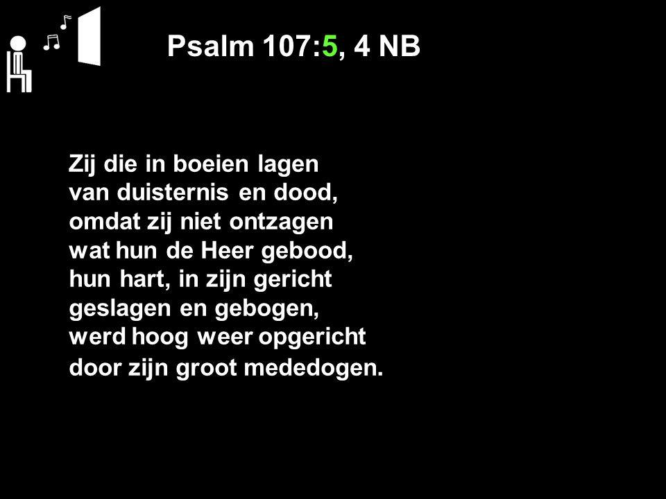 Psalm 107:5, 4 NB Zij die in boeien lagen van duisternis en dood, omdat zij niet ontzagen wat hun de Heer gebood, hun hart, in zijn gericht geslagen en gebogen, werd hoog weer opgericht door zijn groot mededogen.