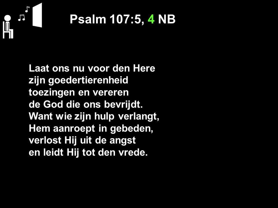 Psalm 107:5, 4 NB Laat ons nu voor den Here zijn goedertierenheid toezingen en vereren de God die ons bevrijdt.