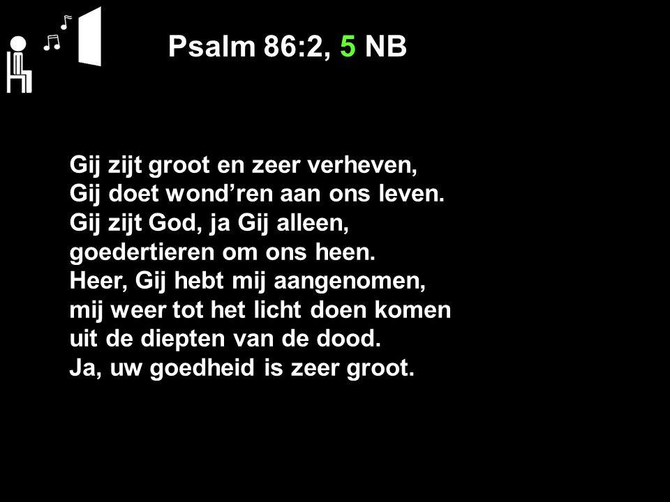 Psalm 86:2, 5 NB Gij zijt groot en zeer verheven, Gij doet wond'ren aan ons leven.