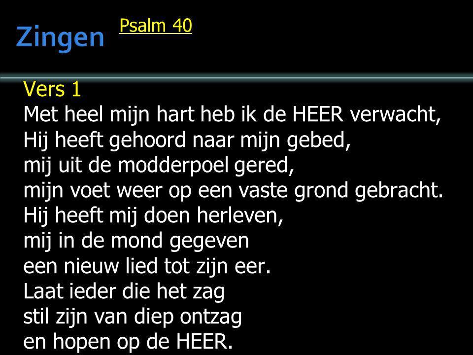 Psalm 40 Vers 1 Met heel mijn hart heb ik de HEER verwacht, Hij heeft gehoord naar mijn gebed, mij uit de modderpoel gered, mijn voet weer op een vast