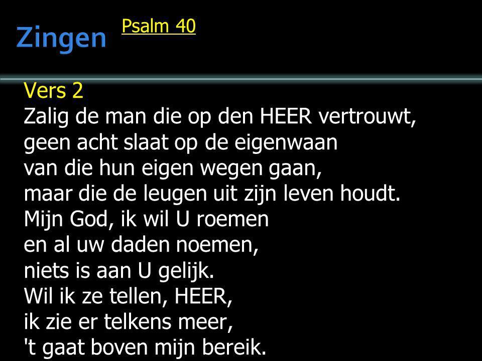 Psalm 40 Vers 2 Zalig de man die op den HEER vertrouwt, geen acht slaat op de eigenwaan van die hun eigen wegen gaan, maar die de leugen uit zijn leve