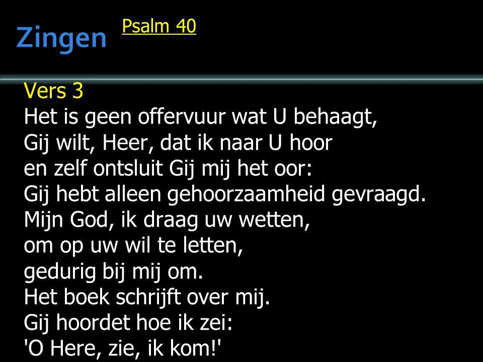 Psalm 40 Vers 3 Het is geen offervuur wat U behaagt, Gij wilt, Heer, dat ik naar U hoor en zelf ontsluit Gij mij het oor: Gij hebt alleen gehoorzaamhe