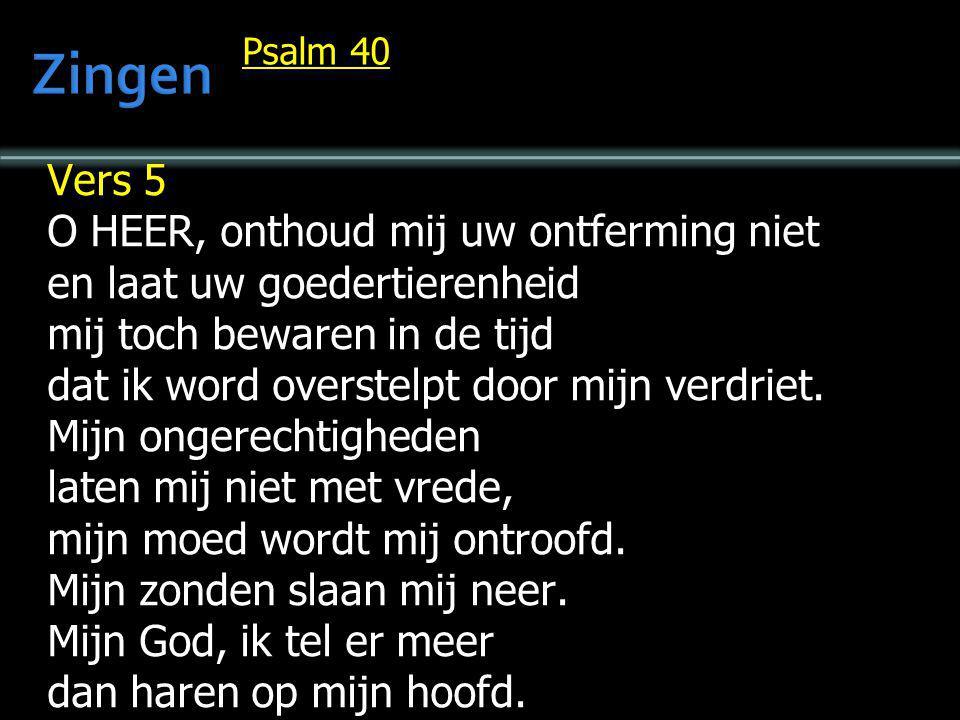 Psalm 40 Vers 5 O HEER, onthoud mij uw ontferming niet en laat uw goedertierenheid mij toch bewaren in de tijd dat ik word overstelpt door mijn verdri