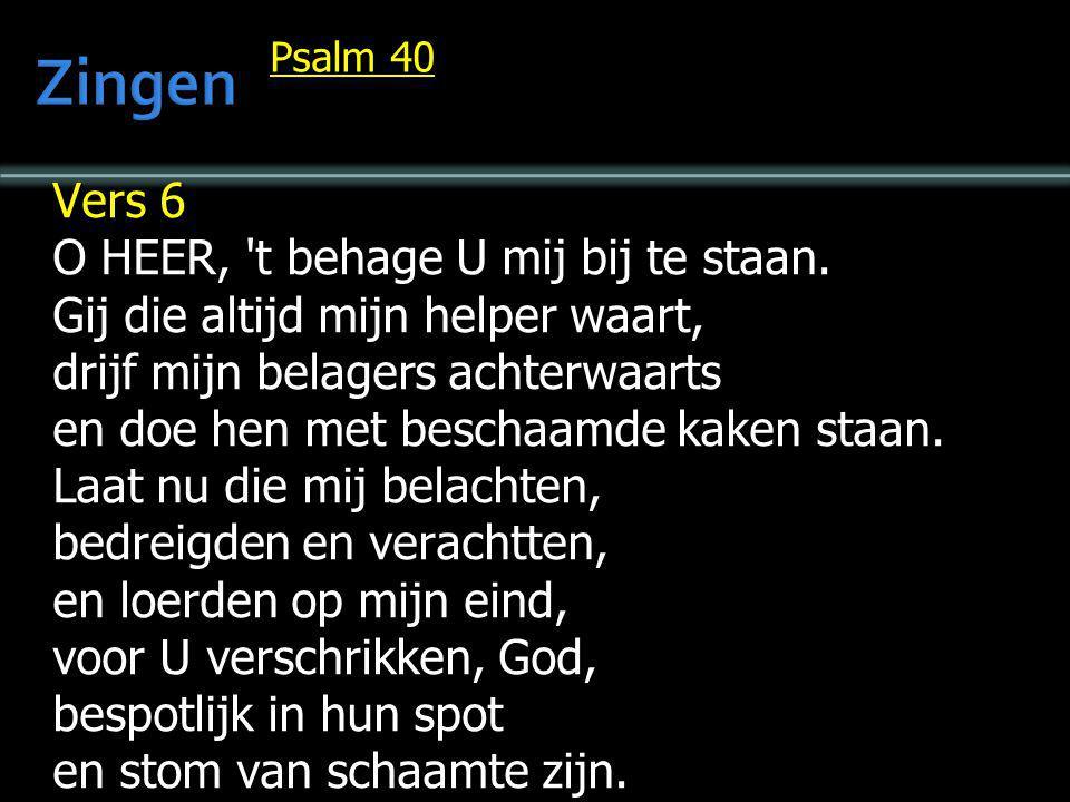 Psalm 40 Vers 6 O HEER, 't behage U mij bij te staan. Gij die altijd mijn helper waart, drijf mijn belagers achterwaarts en doe hen met beschaamde kak