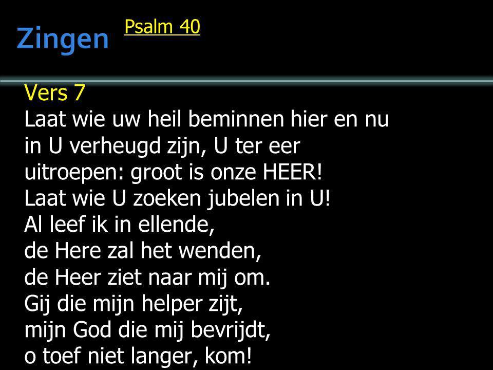 Psalm 40 Vers 7 Laat wie uw heil beminnen hier en nu in U verheugd zijn, U ter eer uitroepen: groot is onze HEER! Laat wie U zoeken jubelen in U! Al l