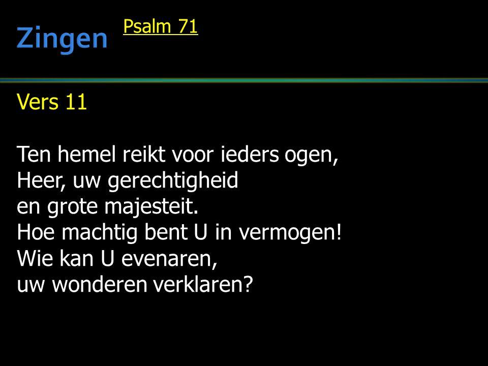 Vers 11 Ten hemel reikt voor ieders ogen, Heer, uw gerechtigheid en grote majesteit. Hoe machtig bent U in vermogen! Wie kan U evenaren, uw wonderen v