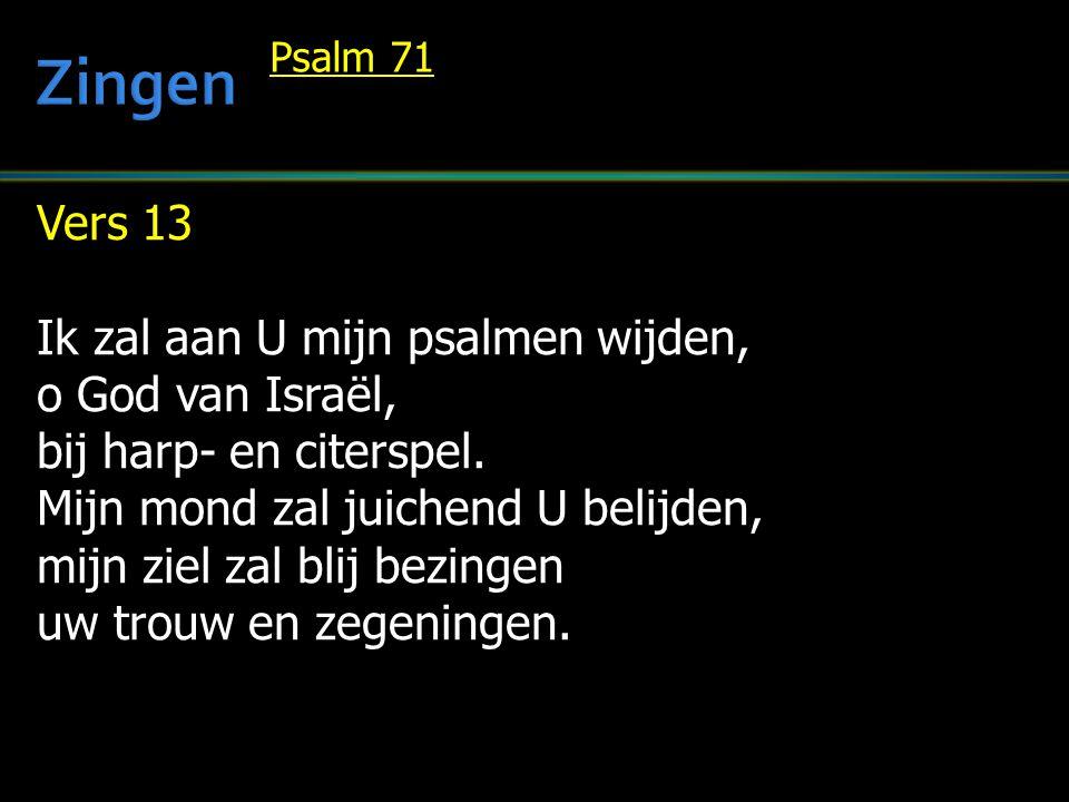 Vers 13 Ik zal aan U mijn psalmen wijden, o God van Israël, bij harp- en citerspel. Mijn mond zal juichend U belijden, mijn ziel zal blij bezingen uw