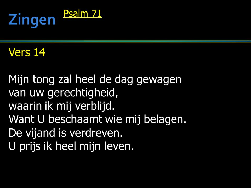 Vers 14 Mijn tong zal heel de dag gewagen van uw gerechtigheid, waarin ik mij verblijd. Want U beschaamt wie mij belagen. De vijand is verdreven. U pr