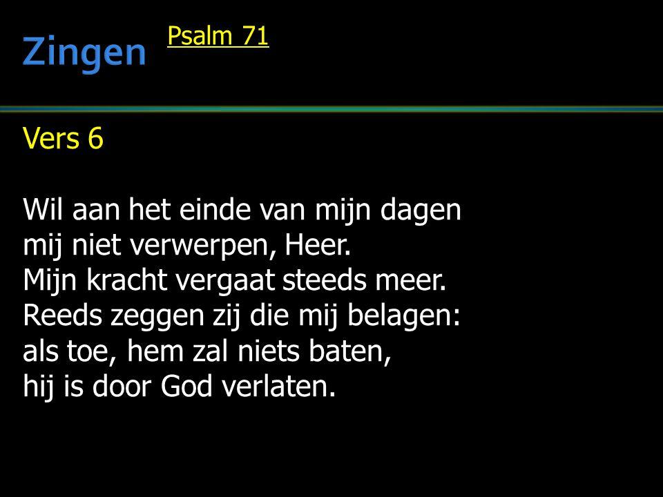 Vers 6 Wil aan het einde van mijn dagen mij niet verwerpen, Heer. Mijn kracht vergaat steeds meer. Reeds zeggen zij die mij belagen: als toe, hem zal