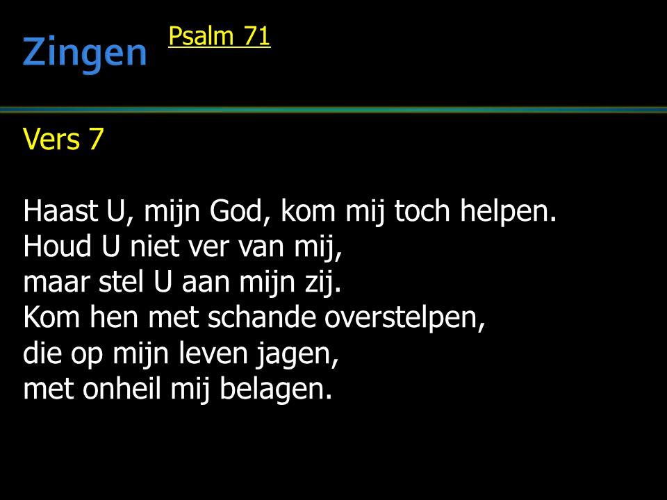 Vers 7 Haast U, mijn God, kom mij toch helpen. Houd U niet ver van mij, maar stel U aan mijn zij. Kom hen met schande overstelpen, die op mijn leven j