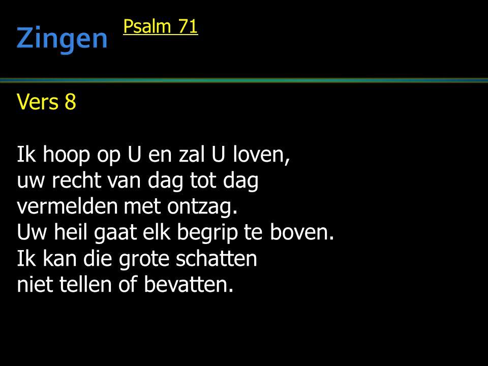 Vers 8 Ik hoop op U en zal U loven, uw recht van dag tot dag vermelden met ontzag. Uw heil gaat elk begrip te boven. Ik kan die grote schatten niet te