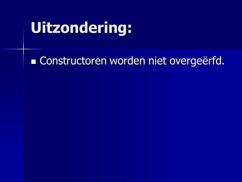 Uitzondering: Constructoren worden niet overgeërfd. Constructoren worden niet overgeërfd.