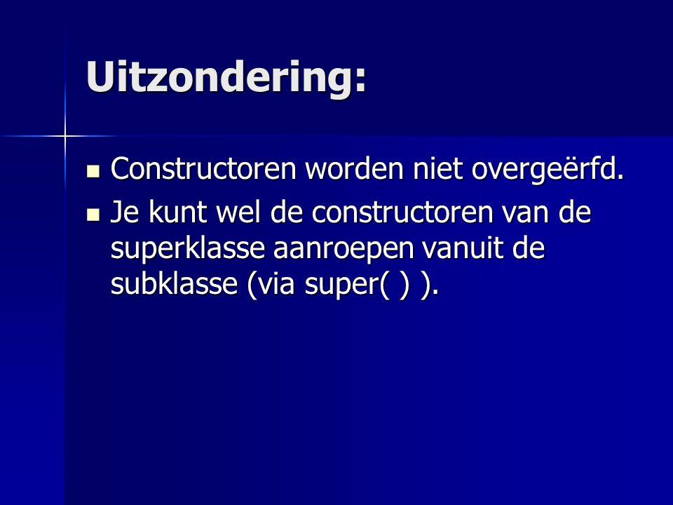 Uitzondering: Je kunt wel de constructoren van de superklasse aanroepen vanuit de subklasse (via super( ) ).