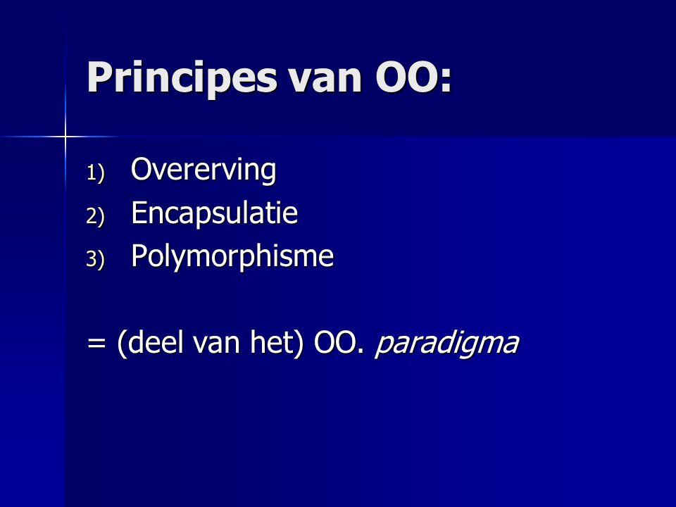 Principes van OO: 1) Overerving 2) Encapsulatie 3) Polymorphisme = (deel van het) OO. paradigma