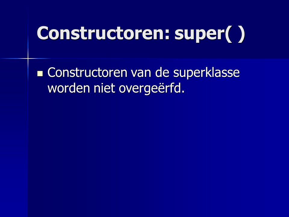 Constructoren van de superklasse worden niet overgeërfd.