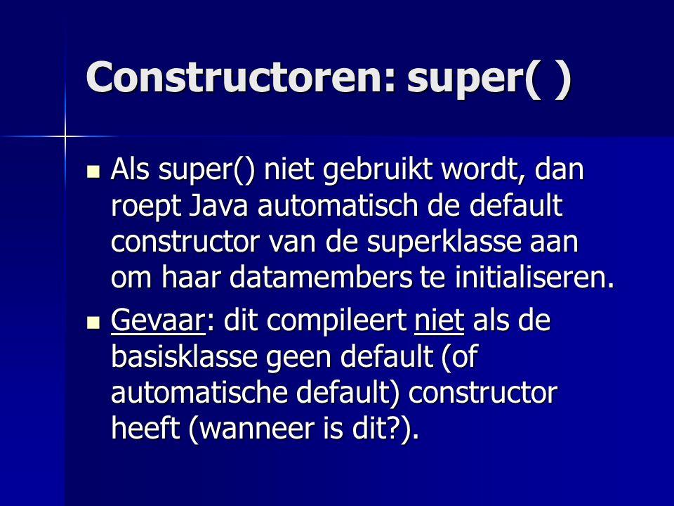 Constructoren: super( ) Als super() niet gebruikt wordt, dan roept Java automatisch de default constructor van de superklasse aan om haar datamembers te initialiseren.