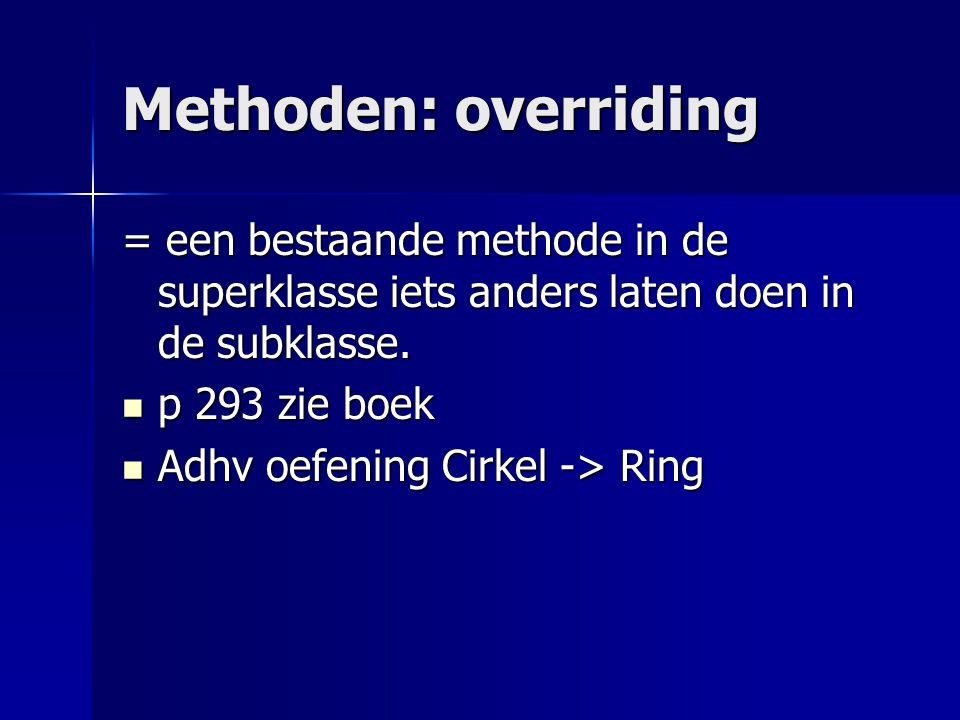 Methoden: overriding = een bestaande methode in de superklasse iets anders laten doen in de subklasse.