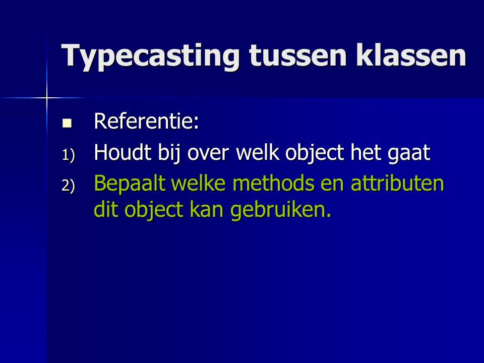 Typecasting tussen klassen Referentie: Referentie: 1) Houdt bij over welk object het gaat 2) Bepaalt welke methods en attributen dit object kan gebruiken.