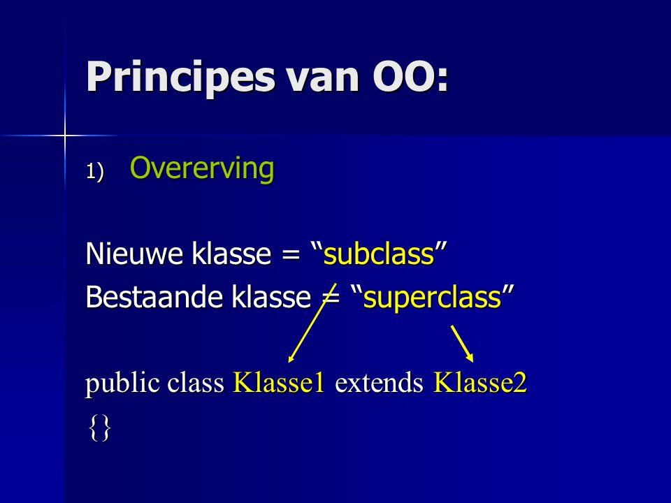Principes van OO: 1) Overerving Nieuwe klasse = subclass Bestaande klasse = superclass public class Klasse1 extends Klasse2 {}