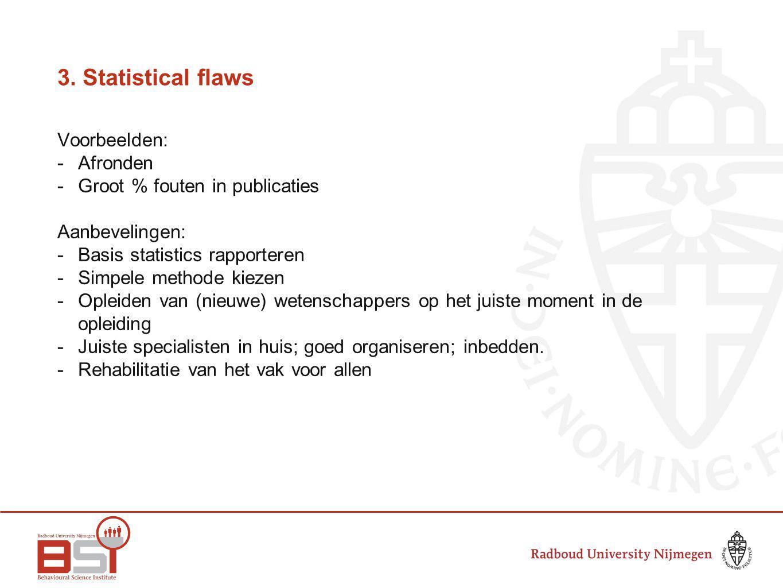 3. Statistical flaws Voorbeelden: -Afronden - Groot % fouten in publicaties Aanbevelingen: -Basis statistics rapporteren -Simpele methode kiezen -Ople
