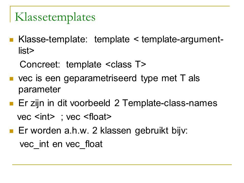 Klassetemplates Klasse-template: template Concreet: template vec is een geparametriseerd type met T als parameter Er zijn in dit voorbeeld 2 Template-class-names vec ; vec Er worden a.h.w.
