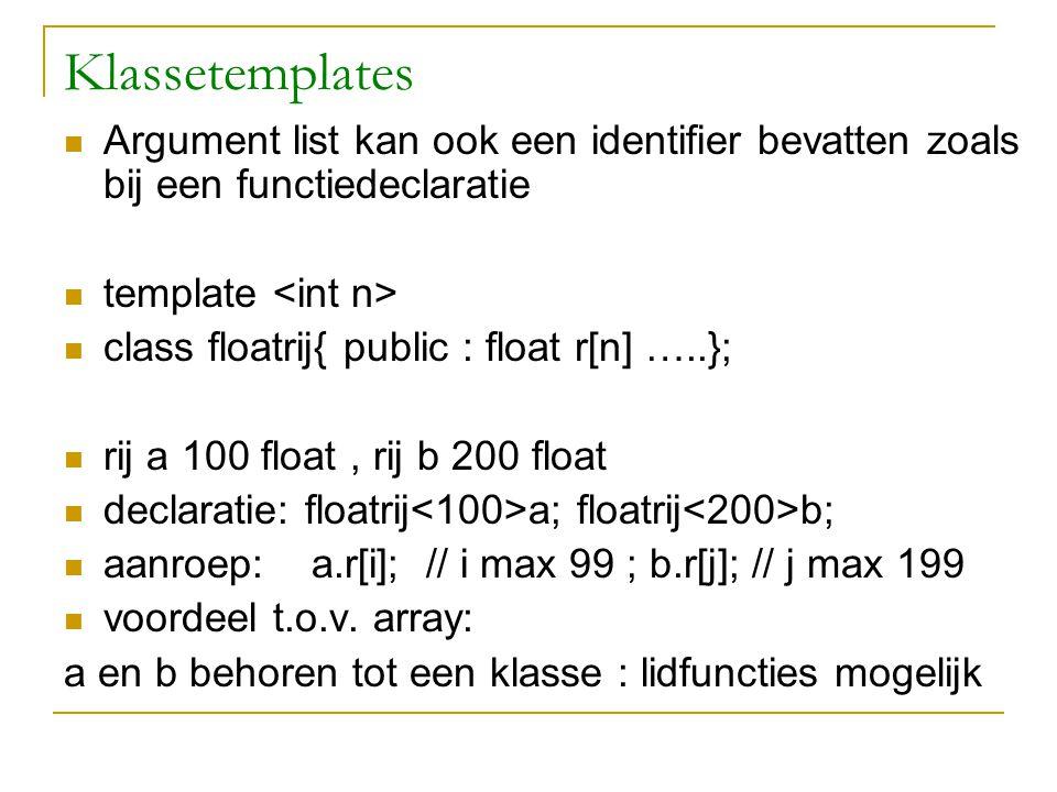 Klassetemplates Argument list kan ook een identifier bevatten zoals bij een functiedeclaratie template class floatrij{ public : float r[n] …..}; rij a 100 float, rij b 200 float declaratie: floatrij a; floatrij b; aanroep: a.r[i]; // i max 99 ; b.r[j]; // j max 199 voordeel t.o.v.