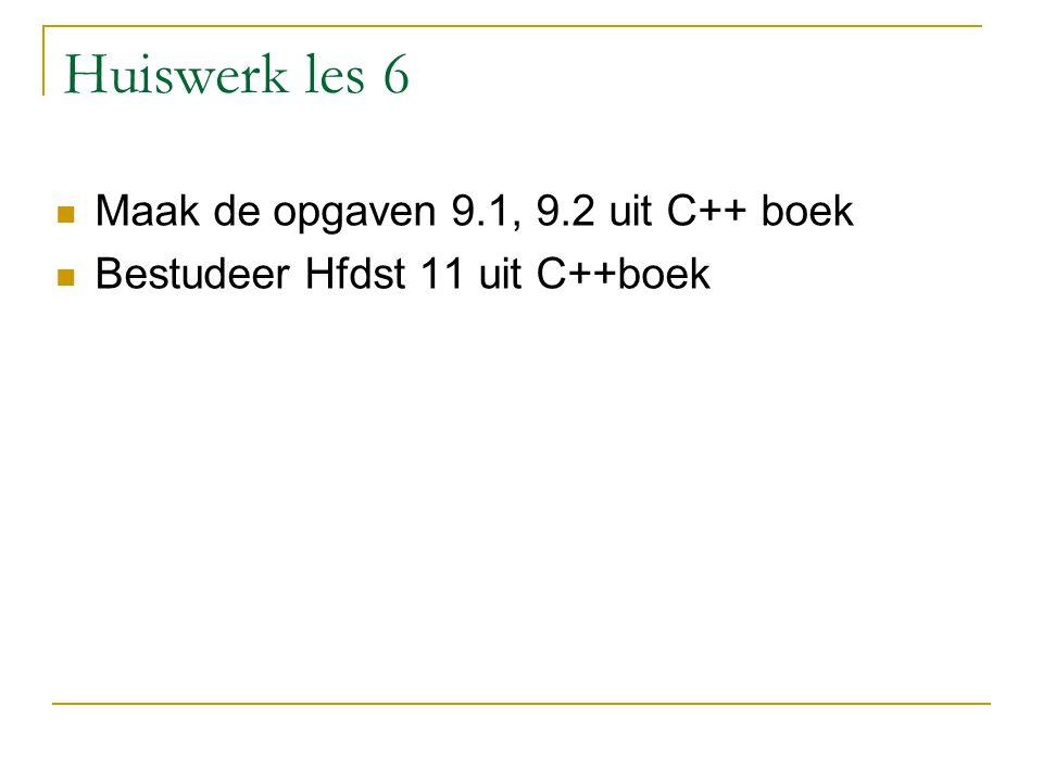 Huiswerk les 6 Maak de opgaven 9.1, 9.2 uit C++ boek Bestudeer Hfdst 11 uit C++boek