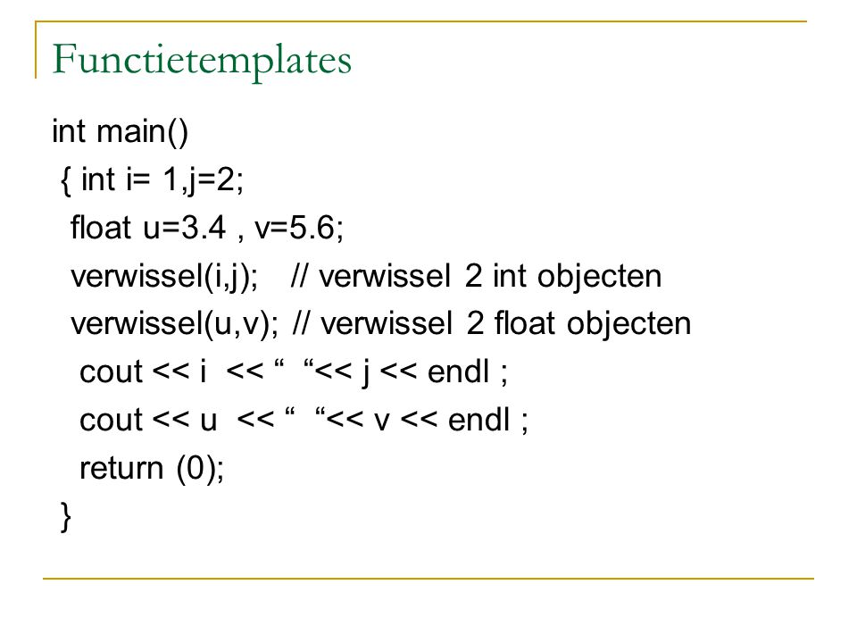 Functietemplates int main() { int i= 1,j=2; float u=3.4, v=5.6; verwissel(i,j); // verwissel 2 int objecten verwissel(u,v); // verwissel 2 float objecten cout << i << << j << endl ; cout << u << << v << endl ; return (0); }