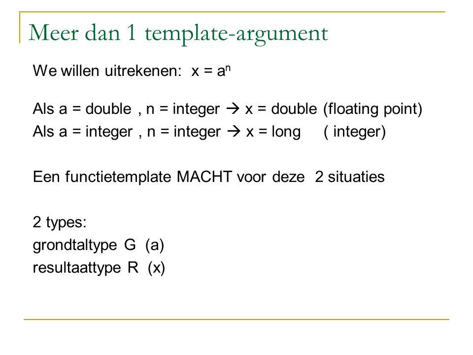 Meer dan 1 template-argument template R macht(G a, int n, R &x) // x =a n { x=1; for (int i=1; i <=n ; i++ ) x=x*a; return x; } int main() { double x1 ; macht(10.0, 15, x1); cout << x1; // x1=10.0 15 long x2 ; macht(2, 17, x2); cout << x2; // x2=2 17 long x3 ; cout << macht(2, 20, x3 ); // x3=2 20 return 0; }