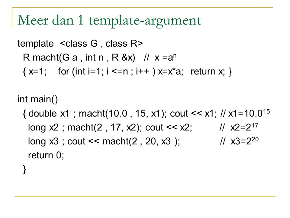 Meer dan 1 template-argument template R macht(G a, int n, R &x) // x =a n { x=1; for (int i=1; i <=n ; i++ ) x=x*a; return x; } int main() { double x1 ; macht(10.0, 15, x1); cout << x1; // x1=10.0 15 long x2 ; macht(2, 17, x2); cout << x2; // x2=2 17 long x3 ; cout << macht(2, 20, x3 ); // x3=2 20 return 0; }